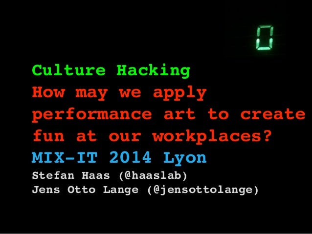 Culture Hacking ! How may we apply performance art to create fun at our workplaces?! MIX-IT 2014 Lyon Stefan Haas (@haasla...