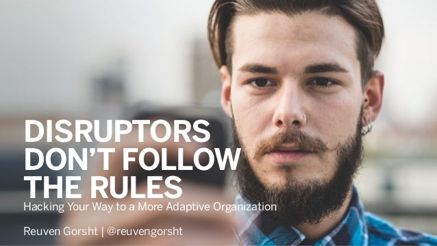 Hacking Your Way to a More Adaptive Organization DISRUPTORS DON'T FOLLOW THE RULES Reuven Gorsht | @reuvengorsht