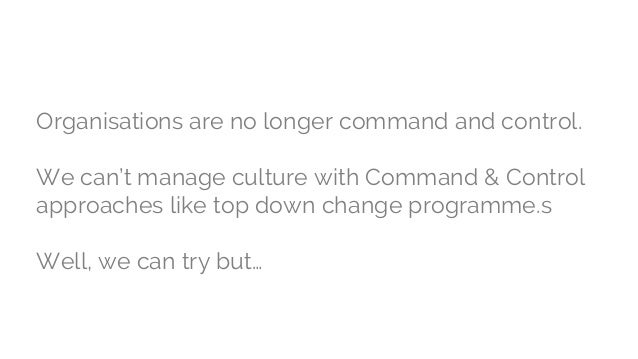 Organisations are no longer command and control. We can't manage culture with Command & Control approaches like top down c...