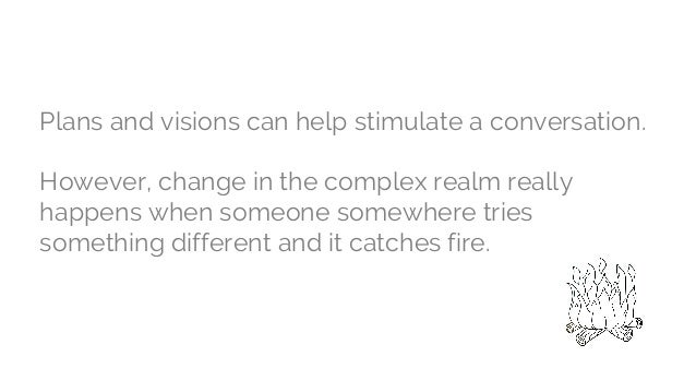 Plans and visions can help stimulate a conversation. However, change in the complex realm really happens when someone some...