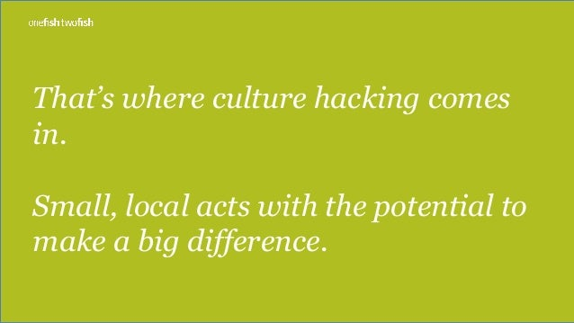 That's where culture hacking comes in. Small, local acts with the potential to make a big difference.