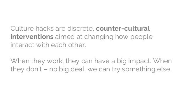 Culture hacks are discrete, counter-cultural interventions aimed at changing how people interact with each other. When the...