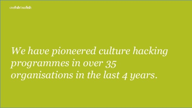We have pioneered culture hacking programmes in over 35 organisations in the last 4 years.