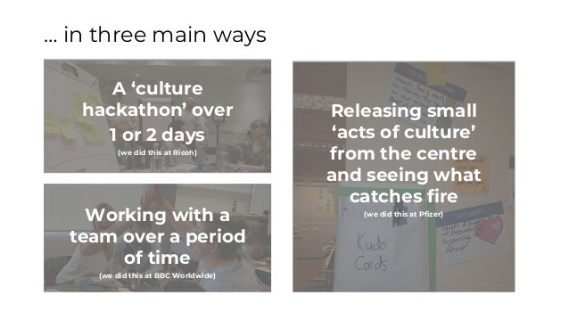 … in three main ways Working with a team over a period of time (we did this at BBC Worldwide) A 'culture hackathon' over 1...