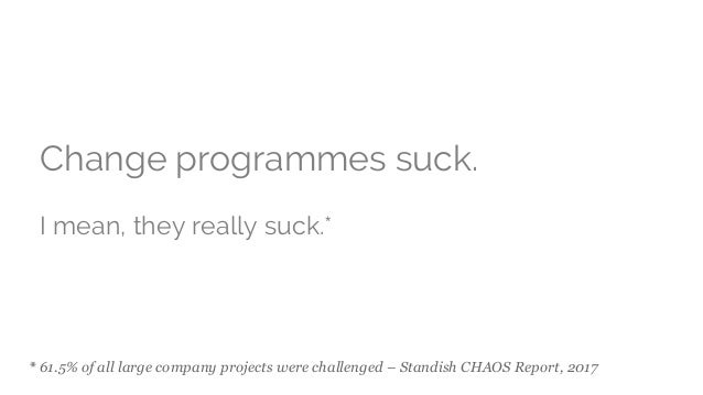 * 61.5% of all large company projects were challenged – Standish CHAOS Report, 2017 Change programmes suck. I mean, they r...