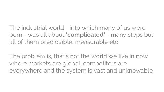 The industrial world - into which many of us were born - was all about 'complicated' - many steps but all of them predicta...