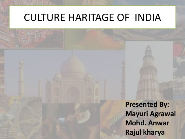 Presented By: Mayuri Agrawal Mohd. Anwar Rajul kharya CULTURE HARITAGE OF INDIA