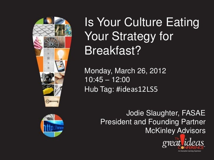 Is Your Culture EatingYour Strategy forBreakfast?Monday, March 26, 201210:45 – 12:00Hub Tag: #ideas12LS5           Jodie S...