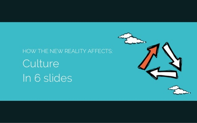 HOW THE NEW REALITY AFFECTS: Culture In 6 slides