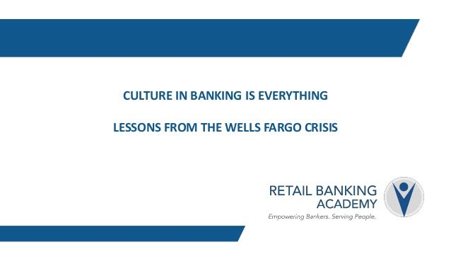 CULTURE IN BANKING IS EVERYTHING LESSONS FROM THE WELLS FARGO CRISIS