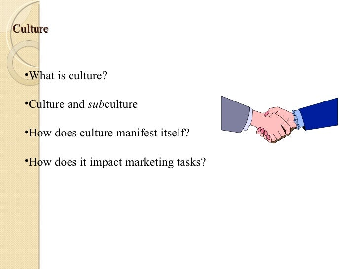 Culture <ul><li>What is culture? </li></ul><ul><li>Culture and  sub culture </li></ul><ul><li>How does culture manifest it...