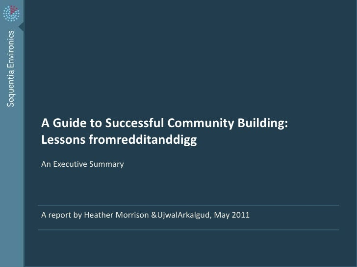 A Guide to Successful Community Building: Lessons fromredditanddigg<br />An Executive Summary<br />A report by Heather Mor...