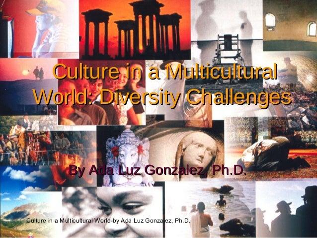 Culture in a Multicultural World-by Ada Luz Gonzalez, Ph.D. Culture in a MulticulturalCulture in a Multicultural World: Di...