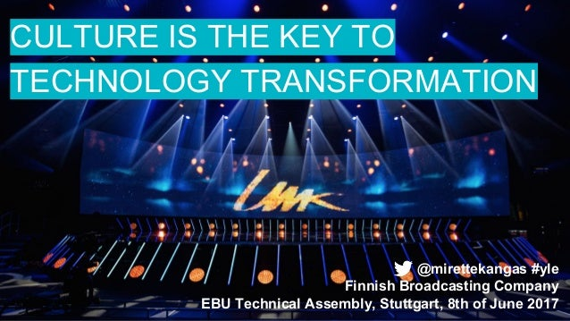 CULTURE IS THE KEY TO TECHNOLOGY TRANSFORMATION @mirettekangas #yle Finnish Broadcasting Company EBU Technical Assembly, S...