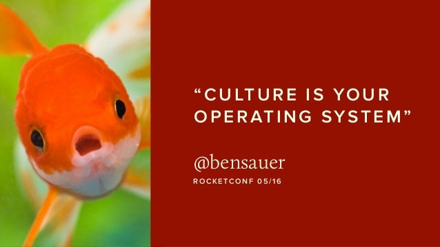 """CULTURE IS YOUR OPERATING SYSTEM"" @bensauer ROCKETCONF 05/16"