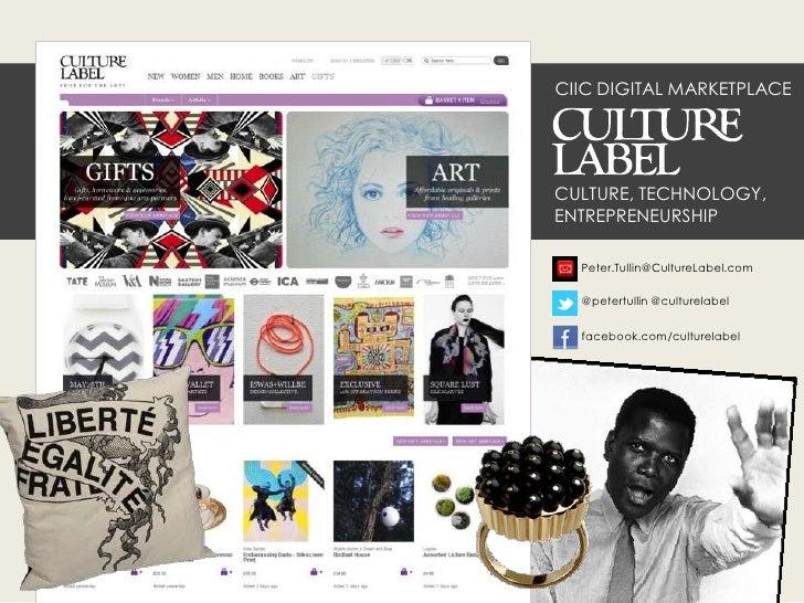 CIIC DIGITAL MARKETPLACECULTURE, TECHNOLOGY,ENTREPRENEURSHIP  Peter.Tullin@CultureLabel.com  @petertullin @culturelabel  f...