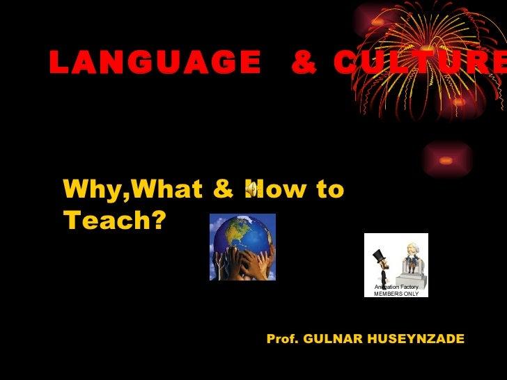 LANGUAGE & CULTUREWhy,What & How toTeach?            Prof. GULNAR HUSEYNZADE