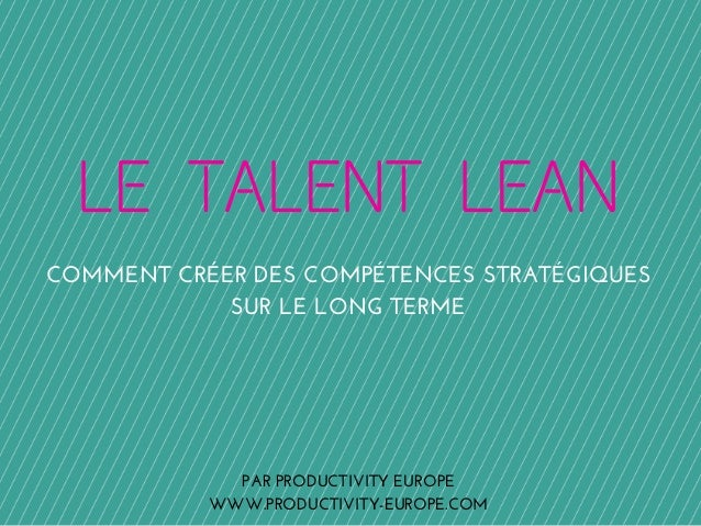 LE TALENT LEAN  COMMENT CRÉER DES COMPÉTENCES STRATÉGIQUES  SUR LE LONG TERME  PAR PRODUCTIVITY EUROPE  WWW.PRODUCTIVITY-E...