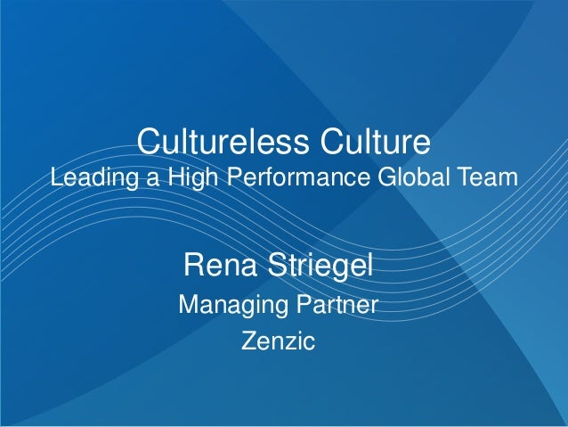 Cultureless Culture Leading a High Performance Global Team Rena Striegel Managing Partner Zenzic
