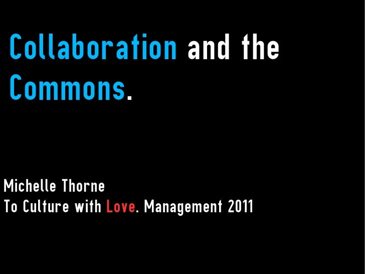 Collaboration and theCommons.Michelle ThorneTo Culture with Love. Management 2011