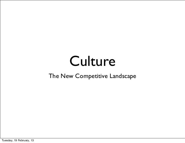Culture                           The New Competitive LandscapeTuesday, 19 February, 13