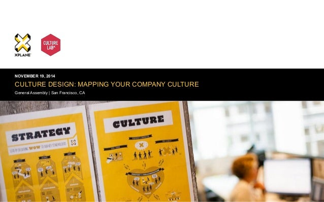 | XPLANE 1  NOVEMBER 19, 2014  CULTURE DESIGN: MAPPING YOUR COMPANY CULTURE  General Assembly | San Francisco, CA