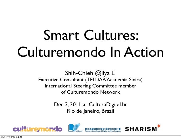 Smart Cultures:Culturemondo In Action              Shih-Chieh @ilya Li   Executive Consultant (TELDAP/Academia Sinica)    ...