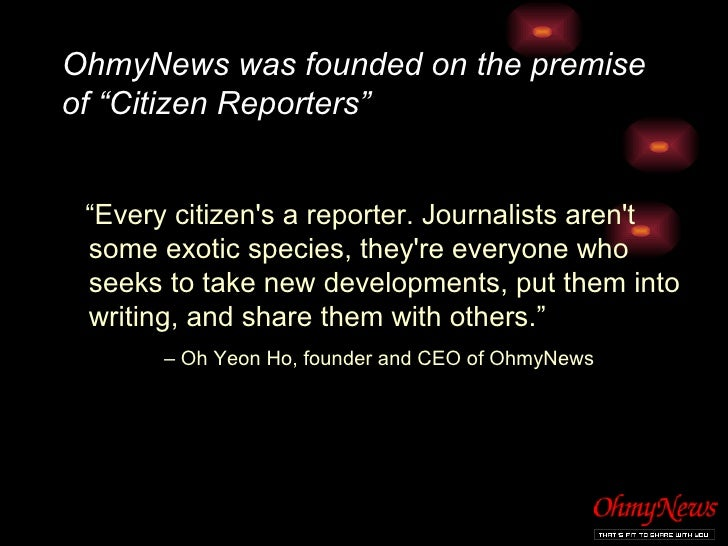 "OhmyNews was founded on the premise of ""Citizen Reporters"" <ul><li>"" Every citizen's a reporter. Journalists aren't some e..."