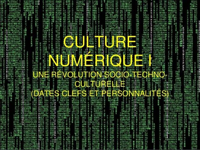 CULTURE NUMÉRIQUE I UNE RÉVOLUTION SOCIO-TECHNO- CULTURELLE (DATES CLEFS ET PERSONNALITÉS)