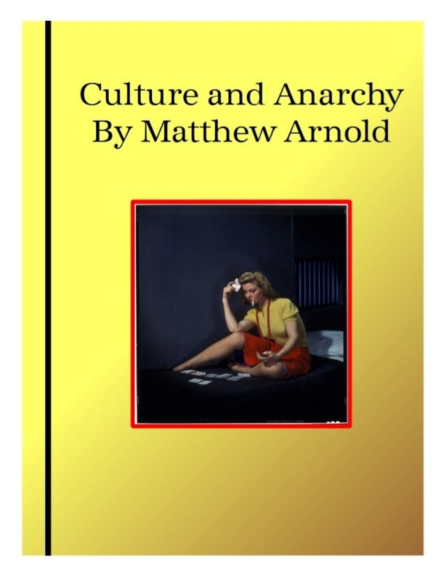 culture and anarchy by mathew arnold Matthew arnold's culture and anarchy spells out one of two major theories of culture to emerge around 1870 his theory defines culture in idealist terms, as something to strive for, and in this it helped to shape twentieth-century thinking about the value of the humanities in higher education.