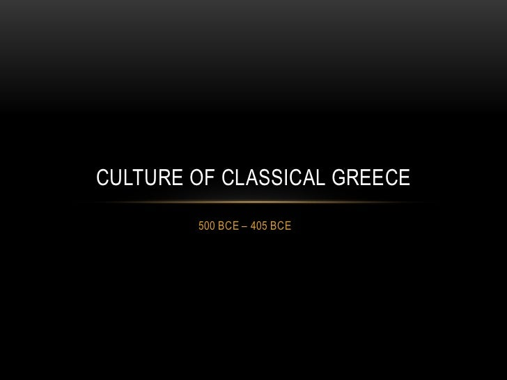 CULTURE OF CLASSICAL GREECE        500 BCE – 405 BCE