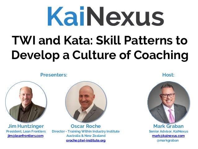 Mark Graban Senior Advisor, KaiNexus mark@kainexus.com @markgraban TWI and Kata: Skill Patterns to Develop a Culture of Co...