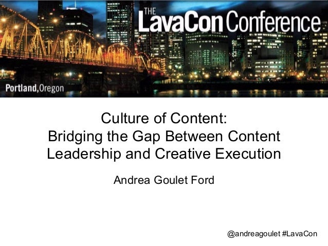 Culture of Content:  Bridging the Gap Between Content  Leadership and Creative Execution  Andrea Goulet Ford  @andreagoule...