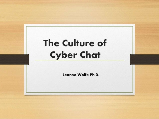 The Culture of Cyber Chat Leanna Wolfe Ph.D.