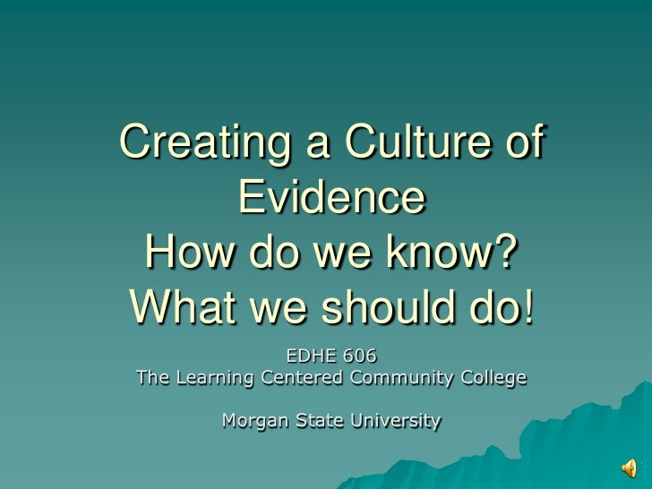 Creating a Culture of      Evidence How do we know?What we should do!               EDHE 606The Learning Centered Communit...