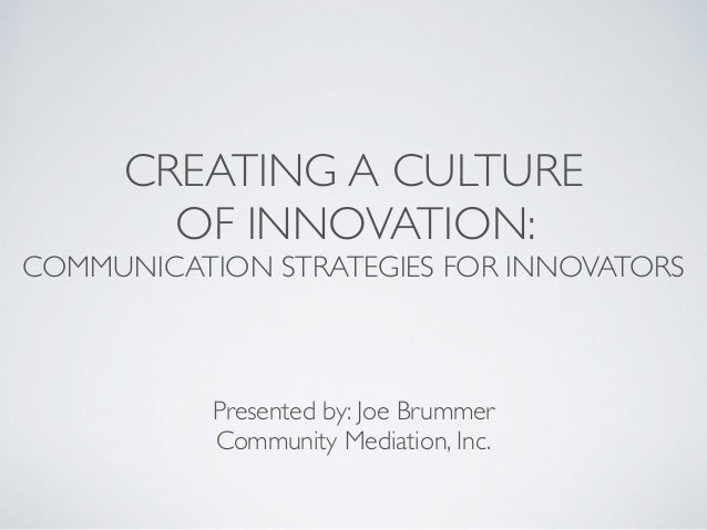 CREATING A CULTURE   OF INNOVATION:   COMMUNICATION STRATEGIES FOR INNOVATORS ! Presented by: Joe Brummer  Community Me...