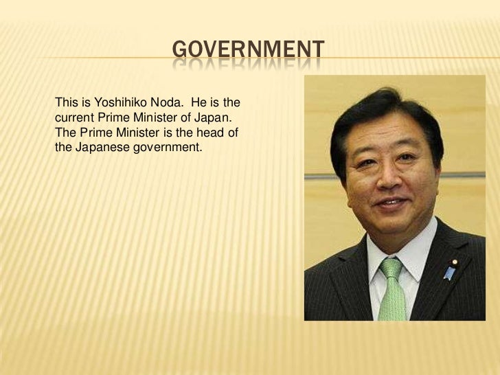 GOVERNMENTThis is Yoshihiko Noda. He is thecurrent Prime Minister of Japan.The Prime Minister is the head ofthe Japanese g...