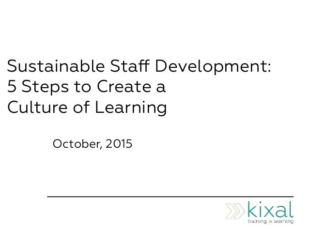 Sustainable Staff Development: 5 Steps to Create a Culture of Learning October, 2015