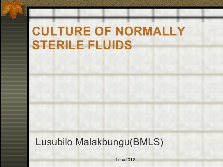 CULTURE OF NORMALLY STERILE FLUIDS <ul><li>Lusubilo Malakbungu(BMLS) </li></ul>Lusu2012
