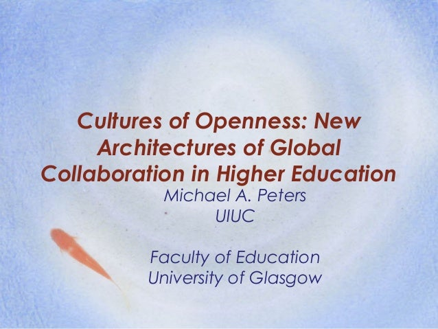 Cultures of Openness: New Architectures of Global Collaboration in Higher Education Michael A. Peters UIUC Faculty of Educ...
