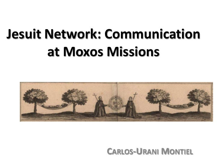 Jesuit Network: Communication at Moxos Missions<br />Carlos-Urani Montiel<br />