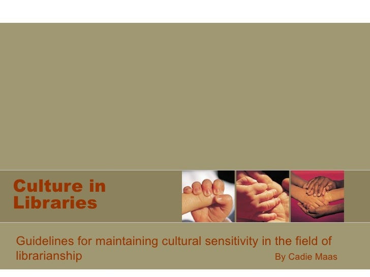 Culture in Libraries Guidelines for maintaining cultural sensitivity in the field of librarianship By Cadie Maas