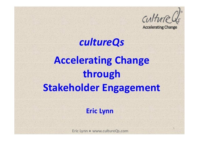 1 Eric Lynn ● www.cultureQs.com Accelerating Change cultureQs Accelerating Change through Stakeholder Engagement Eric Lynn