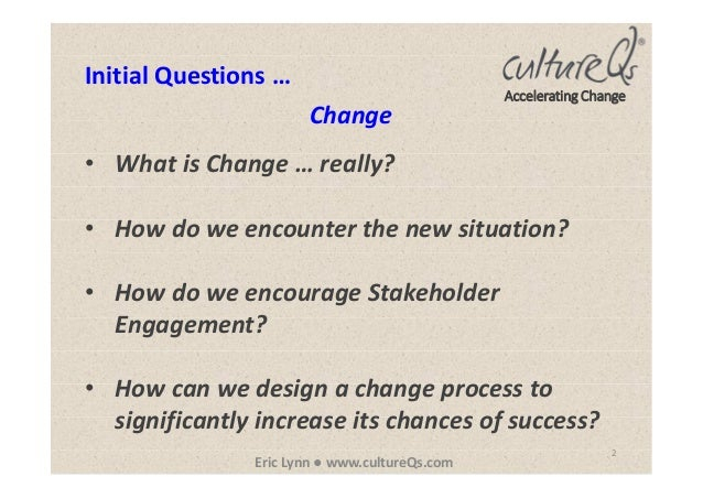 2 Eric Lynn ● www.cultureQs.com Accelerating Change • What is Change … really? • How do we encounter the new situation? • ...