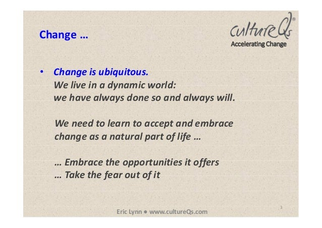 3 Eric Lynn ● www.cultureQs.com Accelerating Change • Change is ubiquitous. We live in a dynamic world: we have always don...