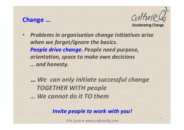 4 Eric Lynn ● www.cultureQs.com Accelerating Change • Problems in organisation change initiatives arise when we forget/ign...