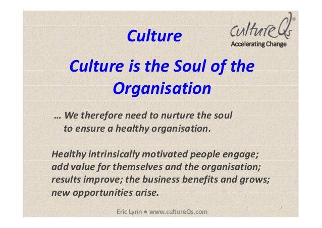 7 Eric Lynn ● www.cultureQs.com Accelerating Change Culture is the Soul of the Organisation Culture … We therefore need to...
