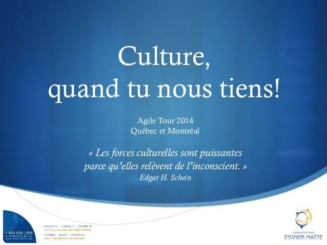 S Culture, quand tu nous tiens! Agile Tour 2014 Québec et Montréal «Les forces culturelles sont puissantes parce qu'elle...