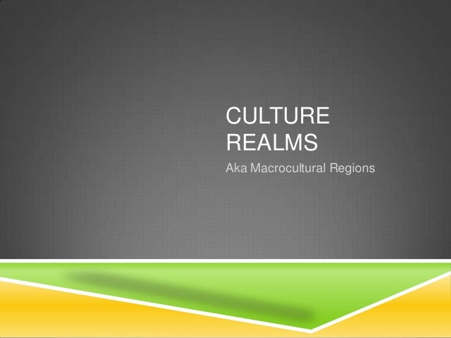 CULTURE REALMS Aka Macrocultural Regions