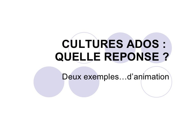 CULTURES ADOS :  QUELLE REPONSE ? Deux exemples…d'animation